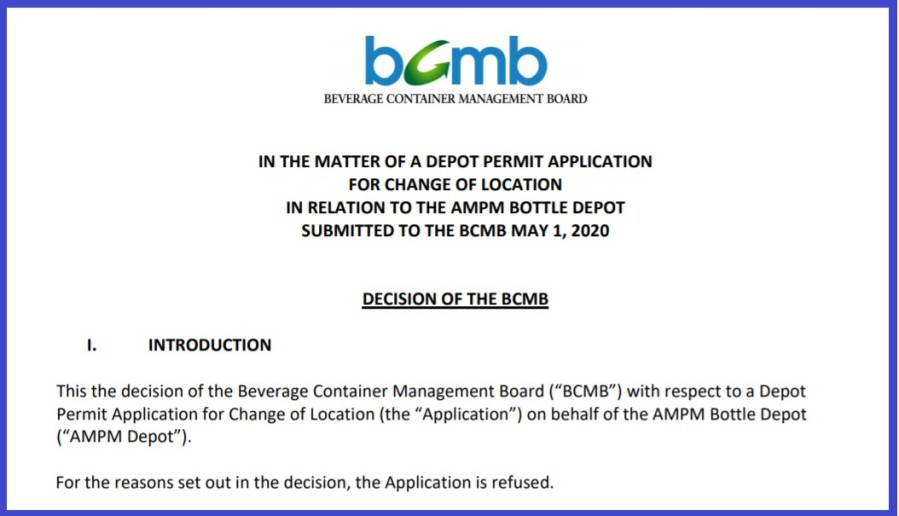 "IN THE MATTER OF A DEPOT PERMIT APPLICATION FOR CHANGE OF LOCATION IN RELATION TO THE AMPM BOTTLE DEPOT SUBMITTED TO THE BCMB MAY 1, 2020 DECISION OF THE BCMB I. INTRODUCTION This the decision of the Beverage Container Management Board (""BCMB"") with respect to a Depot Permit Application for Change of Location (the ""Application"") on behalf of the AMPM Bottle Depot (""AMPM Depot""). For the reasons set out in the decision, the Application is refused."